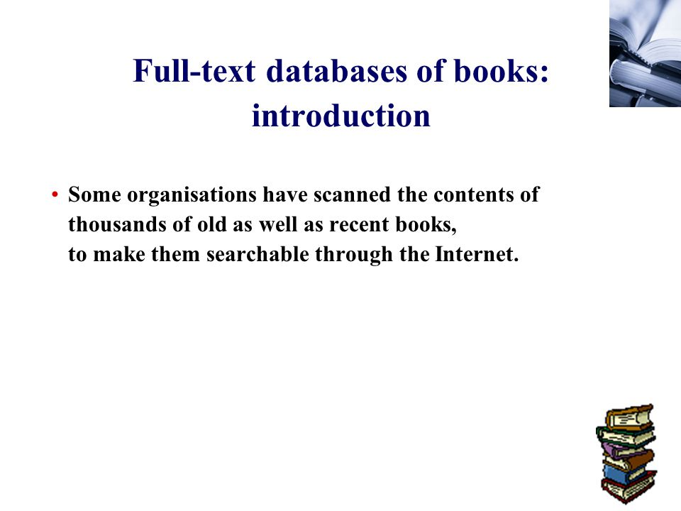 61 Full-text databases of books: introduction Some organisations have scanned the contents of thousands of old as well as recent books, to make them searchable through the Internet.