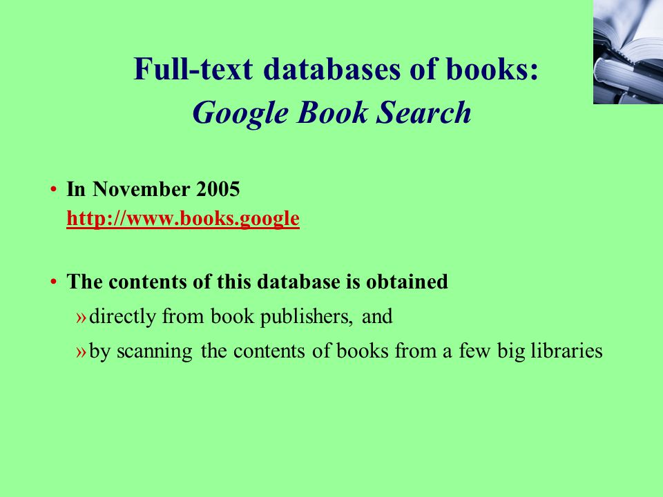 63 Full-text databases of books: Google Book Search In November 2005 http://www.books.google http://www.books.google The contents of this database is obtained »directly from book publishers, and »by scanning the contents of books from a few big libraries