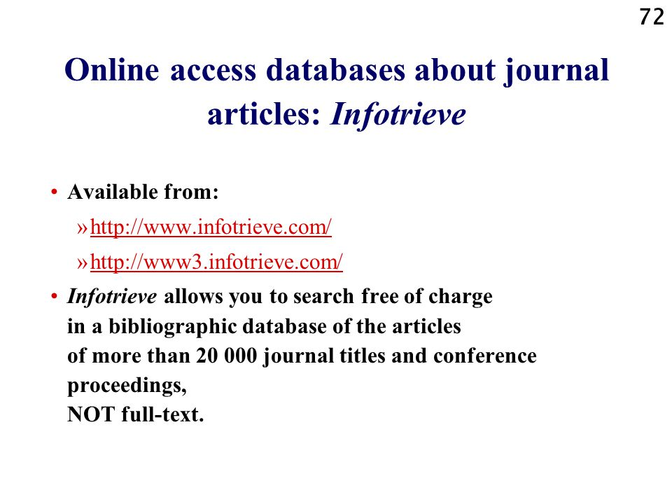 72 Online access databases about journal articles: Infotrieve Available from: »http://www.infotrieve.com/http://www.infotrieve.com/ »http://www3.infotrieve.com/http://www3.infotrieve.com/ Infotrieve allows you to search free of charge in a bibliographic database of the articles of more than 20 000 journal titles and conference proceedings, NOT full-text.