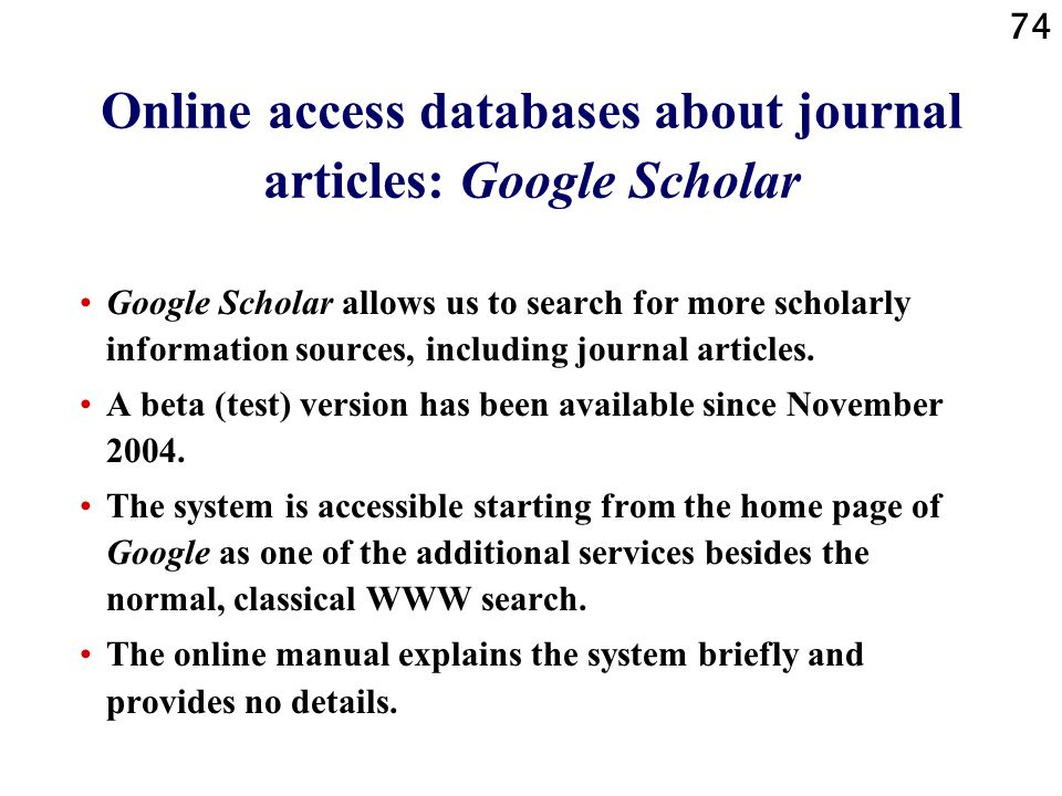 74 Online access databases about journal articles: Google Scholar Google Scholar allows us to search for more scholarly information sources, including journal articles.