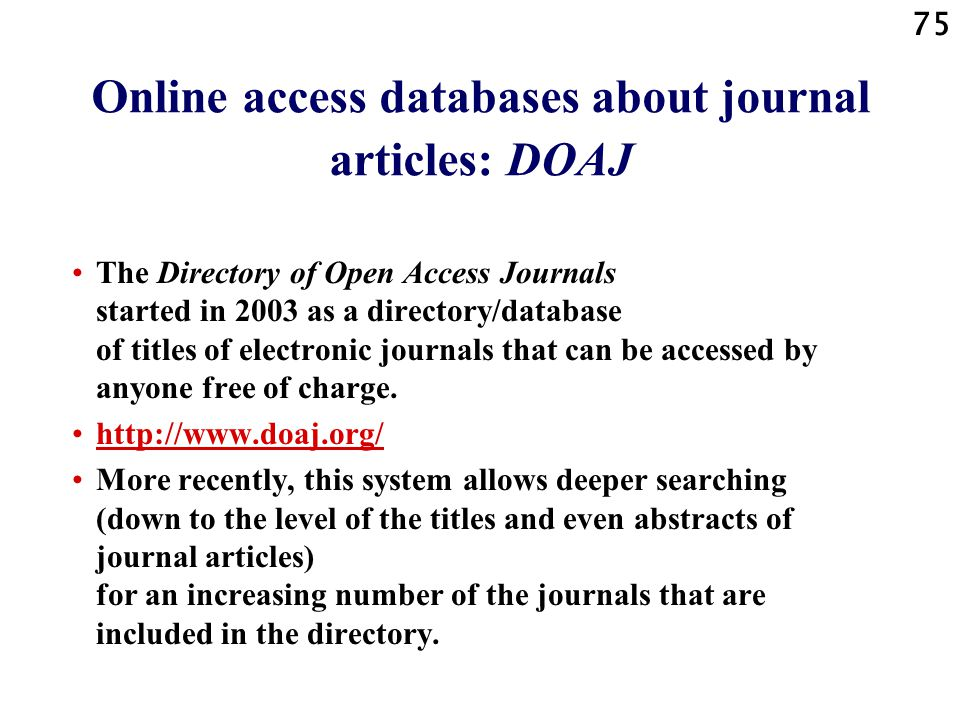 75 Online access databases about journal articles: DOAJ The Directory of Open Access Journals started in 2003 as a directory/database of titles of electronic journals that can be accessed by anyone free of charge.