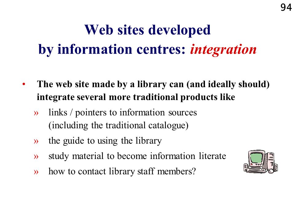 94 Web sites developed by information centres: integration The web site made by a library can (and ideally should) integrate several more traditional products like »links / pointers to information sources (including the traditional catalogue) »the guide to using the library »study material to become information literate »how to contact library staff members?