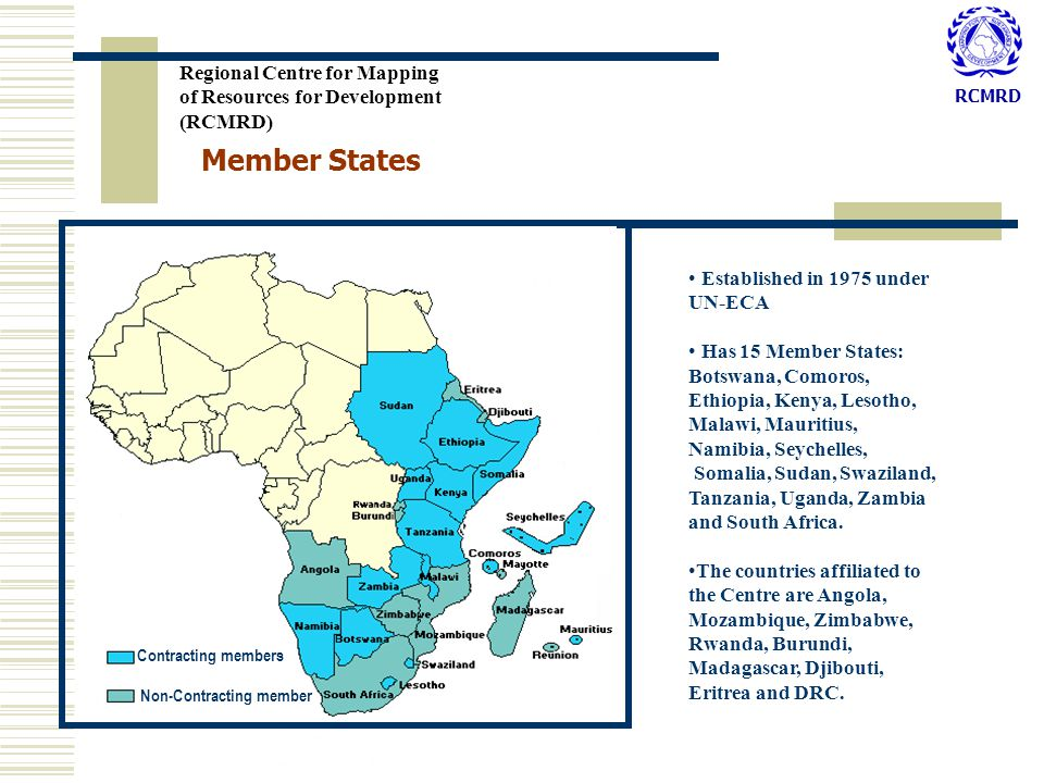 RCMRD Member States Contracting members Non-Contracting member Regional Centre for Mapping of Resources for Development (RCMRD) Established in 1975 under UN-ECA Has 15 Member States: Botswana, Comoros, Ethiopia, Kenya, Lesotho, Malawi, Mauritius, Namibia, Seychelles, Somalia, Sudan, Swaziland, Tanzania, Uganda, Zambia and South Africa.