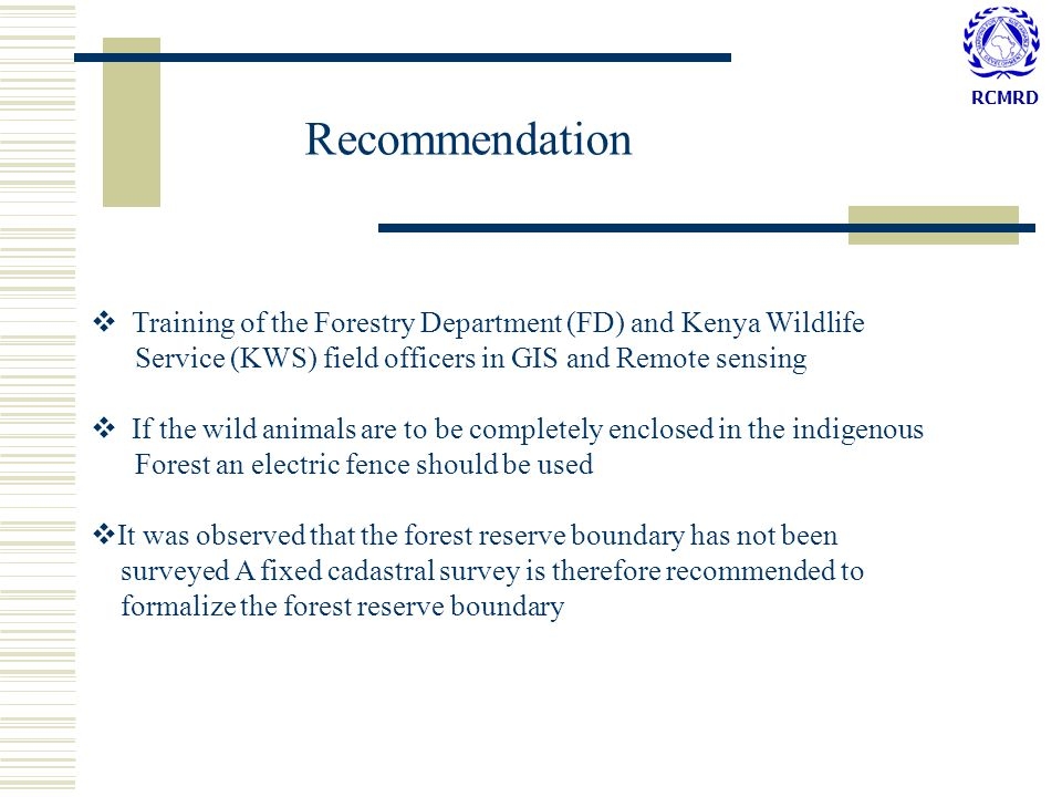 RCMRD Recommendation  Training of the Forestry Department (FD) and Kenya Wildlife Service (KWS) field officers in GIS and Remote sensing  If the wild animals are to be completely enclosed in the indigenous Forest an electric fence should be used  It was observed that the forest reserve boundary has not been surveyed A fixed cadastral survey is therefore recommended to formalize the forest reserve boundary