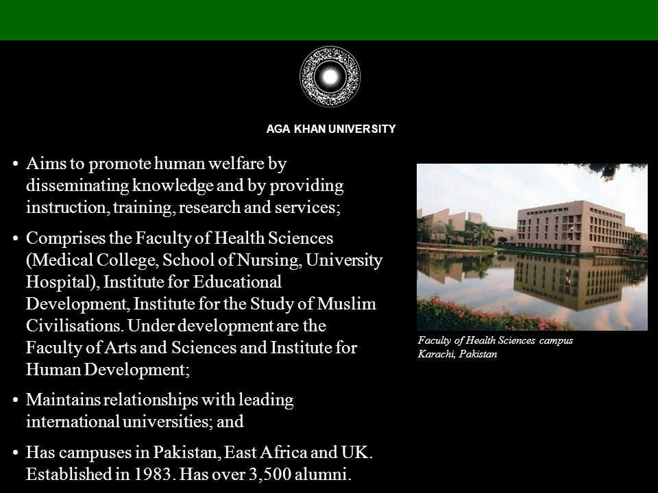 Aims to promote human welfare by disseminating knowledge and by providing instruction, training, research and services; Comprises the Faculty of Health Sciences (Medical College, School of Nursing, University Hospital), Institute for Educational Development, Institute for the Study of Muslim Civilisations.