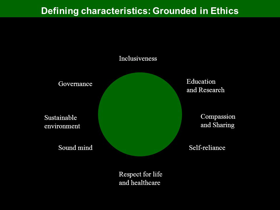 Defining characteristics: Grounded in Ethics Inclusiveness Education and Research Compassion and Sharing Self-reliance Respect for life and healthcare Sound mind Sustainable environment Governance