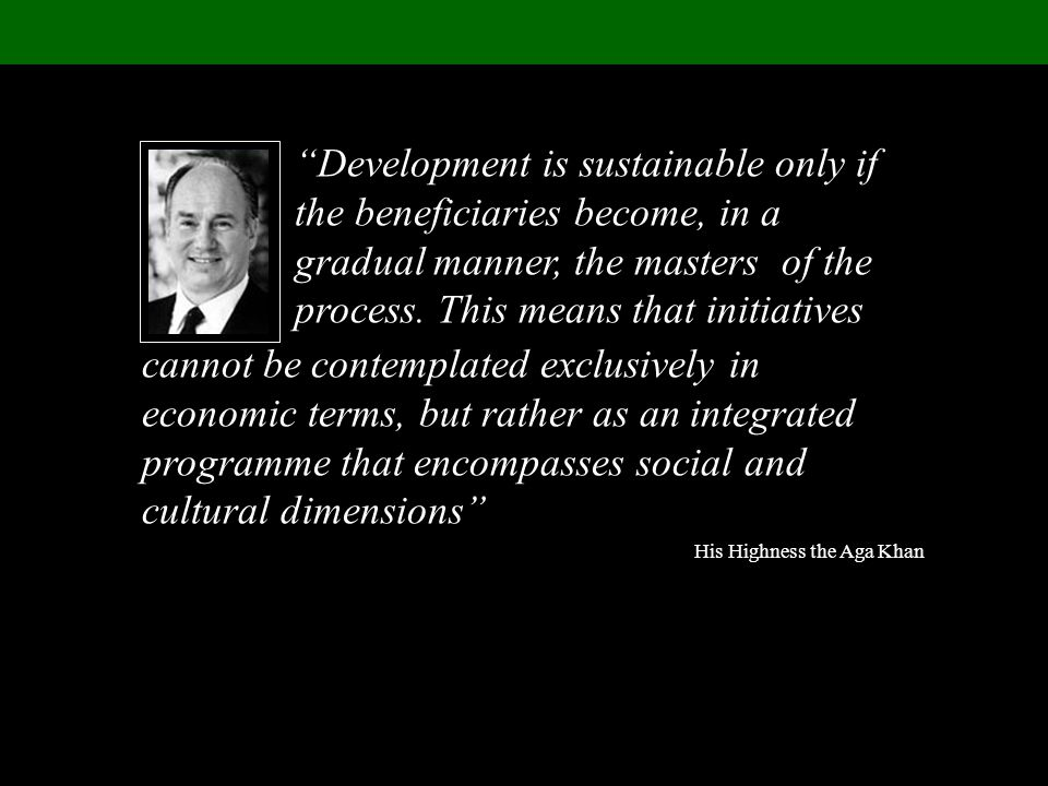 cannot be contemplated exclusively in economic terms, but rather as an integrated programme that encompasses social and cultural dimensions His Highness the Aga Khan Development is sustainable only if the beneficiaries become, in a gradual manner, the masters of the process.