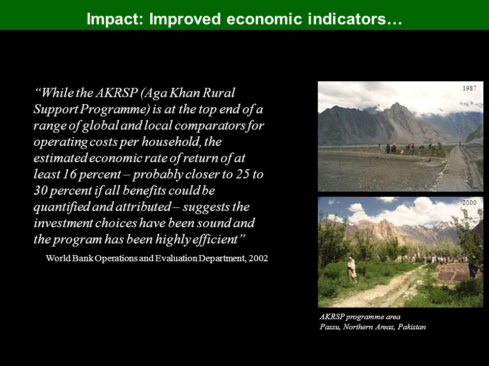 Impact: Improved economic indicators… AKRSP programme area Passu, Northern Areas, Pakistan 1987 2000 While the AKRSP (Aga Khan Rural Support Programme) is at the top end of a range of global and local comparators for operating costs per household, the estimated economic rate of return of at least 16 percent – probably closer to 25 to 30 percent if all benefits could be quantified and attributed – suggests the investment choices have been sound and the program has been highly efficient World Bank Operations and Evaluation Department, 2002