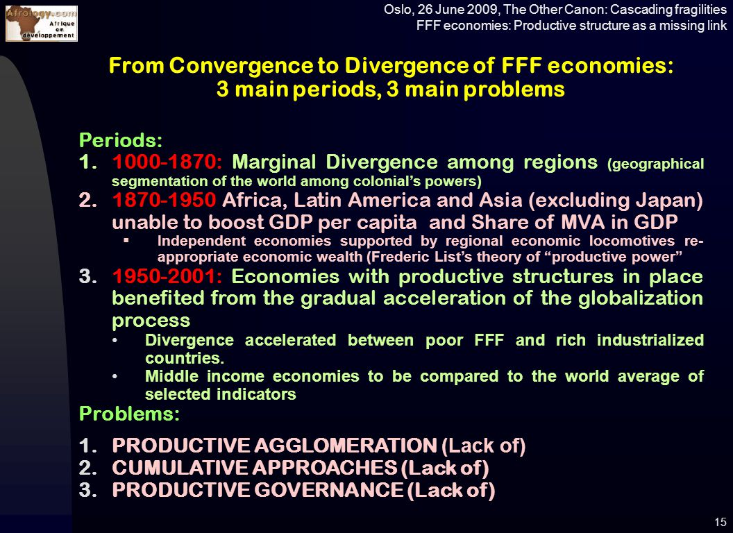 Oslo, 26 June 2009, The Other Canon: Cascading fragilities FFF economies: Productive structure as a missing link 15 From Convergence to Divergence of FFF economies: 3 main periods, 3 main problems Periods: 1.1000-1870: Marginal Divergence among regions (geographical segmentation of the world among colonial's powers) 2.1870-1950 Africa, Latin America and Asia (excluding Japan) unable to boost GDP per capita and Share of MVA in GDP  Independent economies supported by regional economic locomotives re- appropriate economic wealth (Frederic List's theory of productive power 3.1950-2001: Economies with productive structures in place benefited from the gradual acceleration of the globalization process Divergence accelerated between poor FFF and rich industrialized countries.