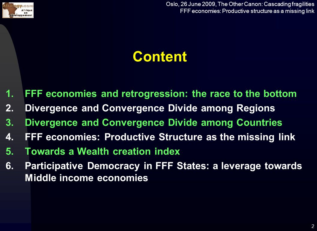 Oslo, 26 June 2009, The Other Canon: Cascading fragilities FFF economies: Productive structure as a missing link Content 1.FFF economies and retrogression: the race to the bottom 2.Divergence and Convergence Divide among Regions 3.Divergence and Convergence Divide among Countries 4.FFF economies: Productive Structure as the missing link 5.Towards a Wealth creation index 6.Participative Democracy in FFF States: a leverage towards Middle income economies 2