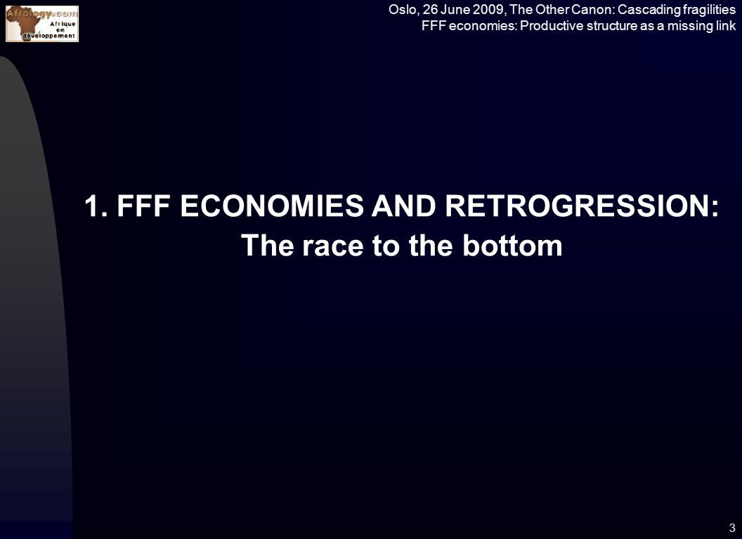 Oslo, 26 June 2009, The Other Canon: Cascading fragilities FFF economies: Productive structure as a missing link 24 Weak economic growth Shared Economic growth Low Income Countries Lower Middle Income Countries High Income Countries High Middle Income Countries Competitive Wealth Creation in an Interdependent and Networked Economy Divergence with Average World GDP and MVA per capita Convergence with Average OECD countries GDP and MVA per capita Failed, Failing and Fragile States Economically Independent States Creation of Decent Jobs in Glocal (Global and Local) Economy Towards Indicators and Drivers on value addition, value chain, and constraints to Productive Networking, Innovation and building of Competencies Source: E.