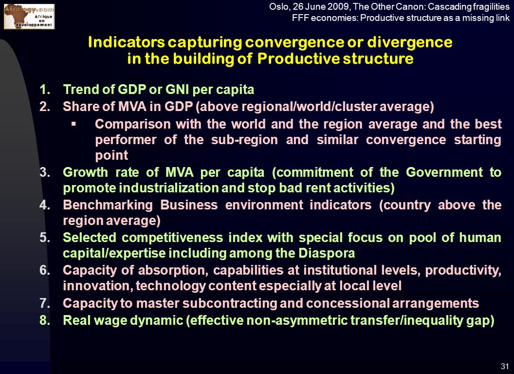 Oslo, 26 June 2009, The Other Canon: Cascading fragilities FFF economies: Productive structure as a missing link 31 Indicators capturing convergence or divergence in the building of Productive structure 1.Trend of GDP or GNI per capita 2.Share of MVA in GDP (above regional/world/cluster average)  Comparison with the world and the region average and the best performer of the sub-region and similar convergence starting point 3.Growth rate of MVA per capita (commitment of the Government to promote industrialization and stop bad rent activities) 4.Benchmarking Business environment indicators (country above the region average) 5.Selected competitiveness index with special focus on pool of human capital/expertise including among the Diaspora 6.Capacity of absorption, capabilities at institutional levels, productivity, innovation, technology content especially at local level 7.Capacity to master subcontracting and concessional arrangements 8.Real wage dynamic (effective non-asymmetric transfer/inequality gap)