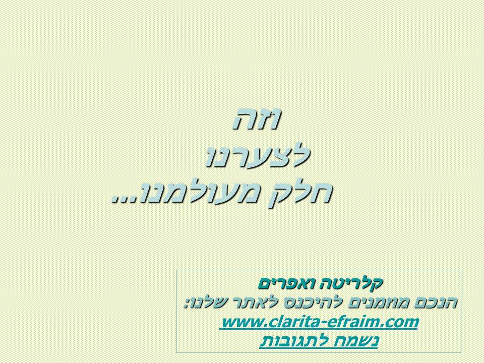 לצערנו חלק מעולמנו... חלק מעולמנו... קלריטה ואפרים הנכם מוזמנים להיכנס לאתר שלנו: www.clarita-efraim.com נשמח לתגובות נשמח לתגובות וזה וזה