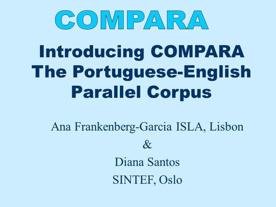 Introducing COMPARA The Portuguese-English Parallel Corpus Ana Frankenberg-Garcia ISLA, Lisbon & Diana Santos SINTEF, Oslo