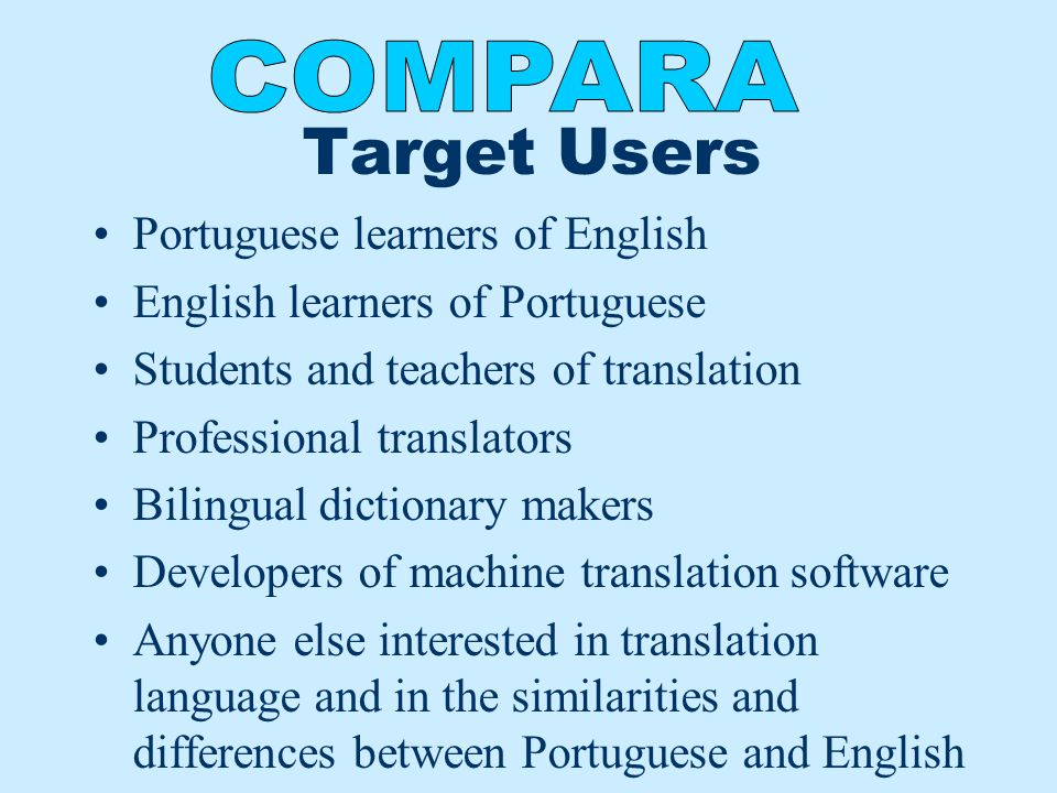 Target Users Portuguese learners of English English learners of Portuguese Students and teachers of translation Professional translators Bilingual dictionary makers Developers of machine translation software Anyone else interested in translation language and in the similarities and differences between Portuguese and English