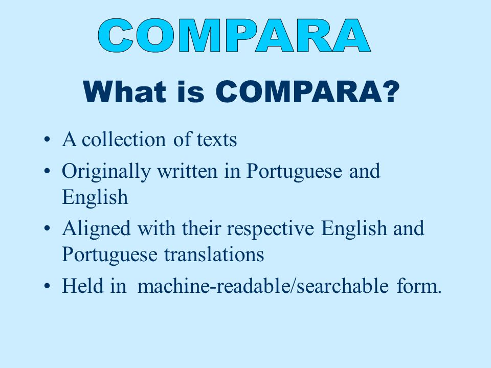 What is COMPARA? A collection of texts Originally written in Portuguese and English Aligned with their respective English and Portuguese translations