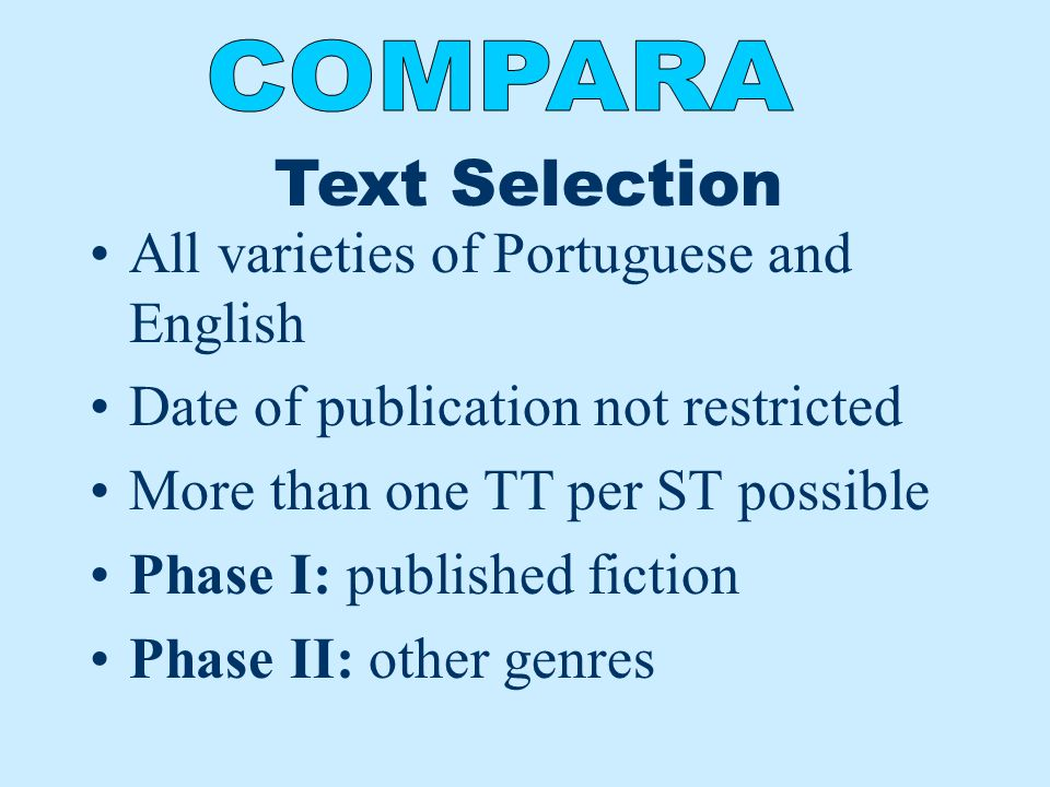 Text Selection All varieties of Portuguese and English Date of publication not restricted More than one TT per ST possible Phase I: published fiction Phase II: other genres