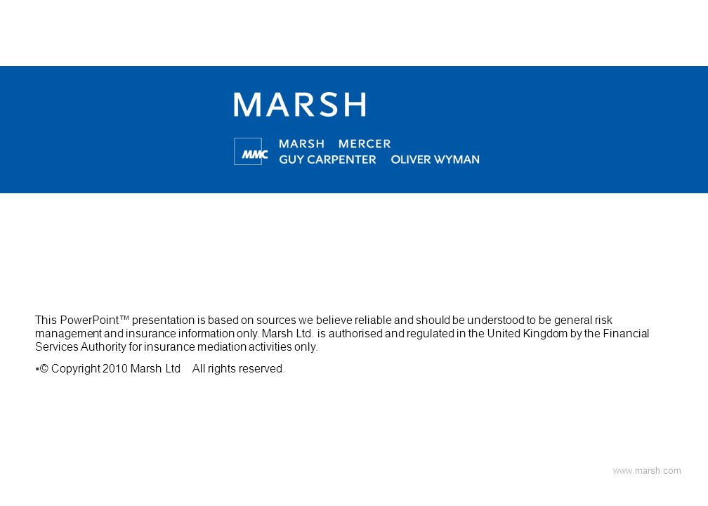 www.marsh.com This PowerPoint™ presentation is based on sources we believe reliable and should be understood to be general risk management and insurance information only.