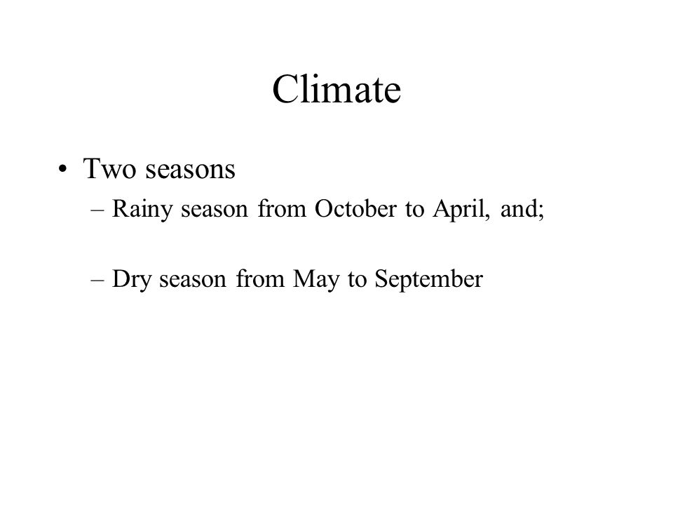 Climate Two seasons –Rainy season from October to April, and; –Dry season from May to September