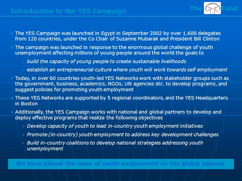 Introduction to the YES Campaign The YES Campaign was launched in Egypt in September 2002 by over 1,600 delegates from 120 countries, under the Co Chair of Suzanne Mubarak and President Bill Clinton The campaign was launched in response to the enormous global challenge of youth unemployment affecting millions of young people around the world the goals to  build the capacity of young people to create sustainable livelihoods  establish an entrepreneurial culture where youth will work towards self employment Today, in over 60 countries youth-led YES Networks work with stakeholder groups such as the government, business, academics, NGOs, UN agencies etc.
