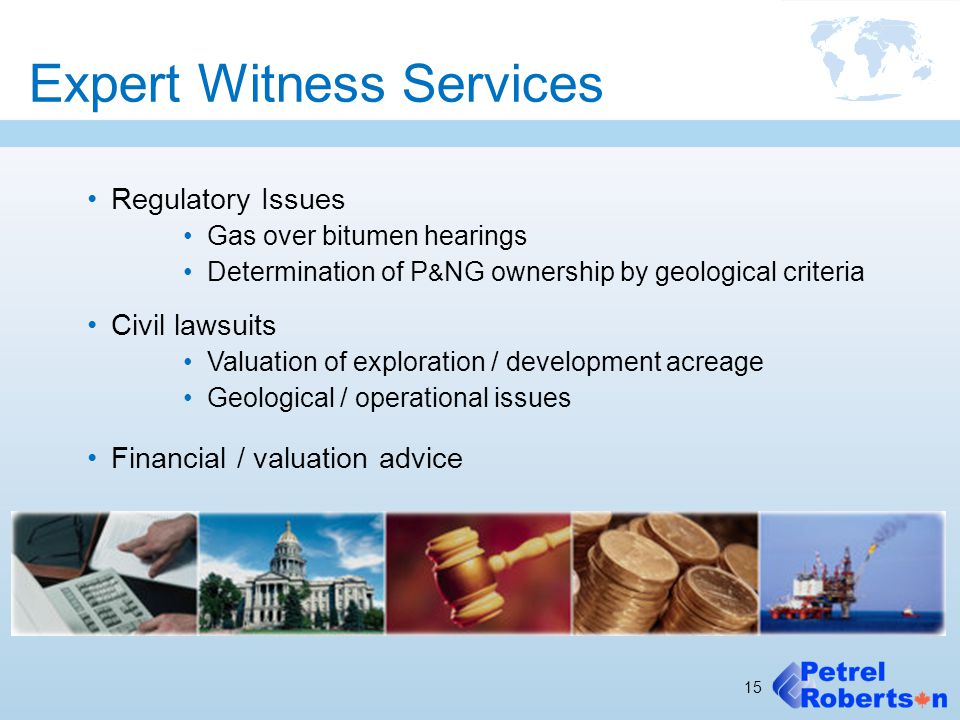 Expert Witness Services Regulatory Issues Gas over bitumen hearings Determination of P & NG ownership by geological criteria Civil lawsuits Valuation
