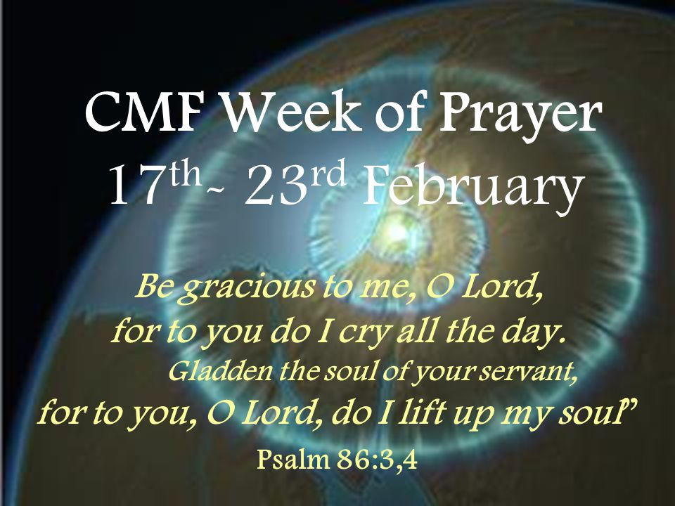 CMF Week of Prayer 17 th - 23 rd February Be gracious to me, O Lord, for to you do I cry all the day. Gladden the soul of your servant, for to you, O