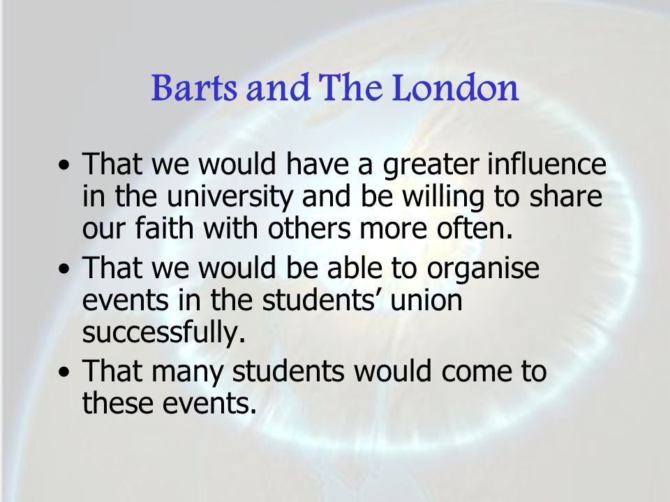 Barts and The London That we would have a greater influence in the university and be willing to share our faith with others more often. That we would