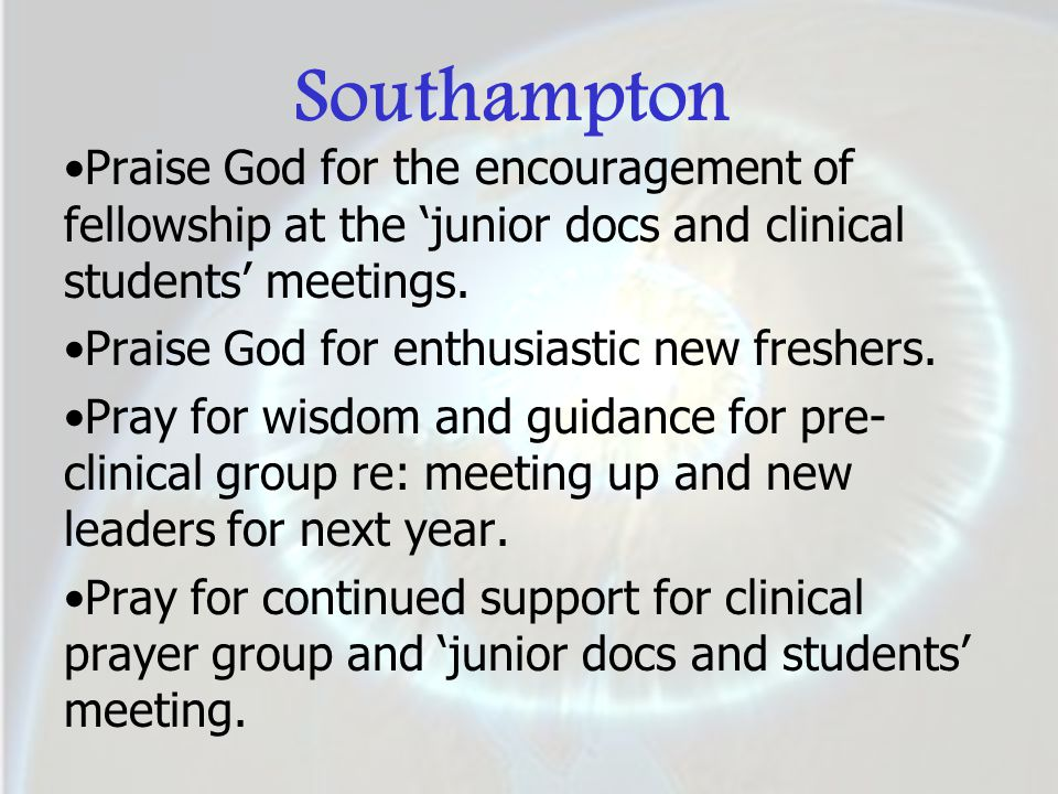 Southampton Praise God for the encouragement of fellowship at the 'junior docs and clinical students' meetings. Praise God for enthusiastic new freshe