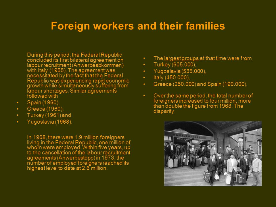 Foreign workers and their families During this period, the Federal Republic concluded its first bilateral agreement on labour recruitment (Anwerbeabkommen) with Italy (1955).