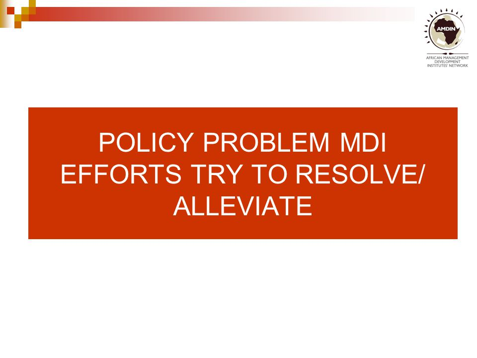 POLICY PROBLEM MDI EFFORTS TRY TO RESOLVE/ ALLEVIATE