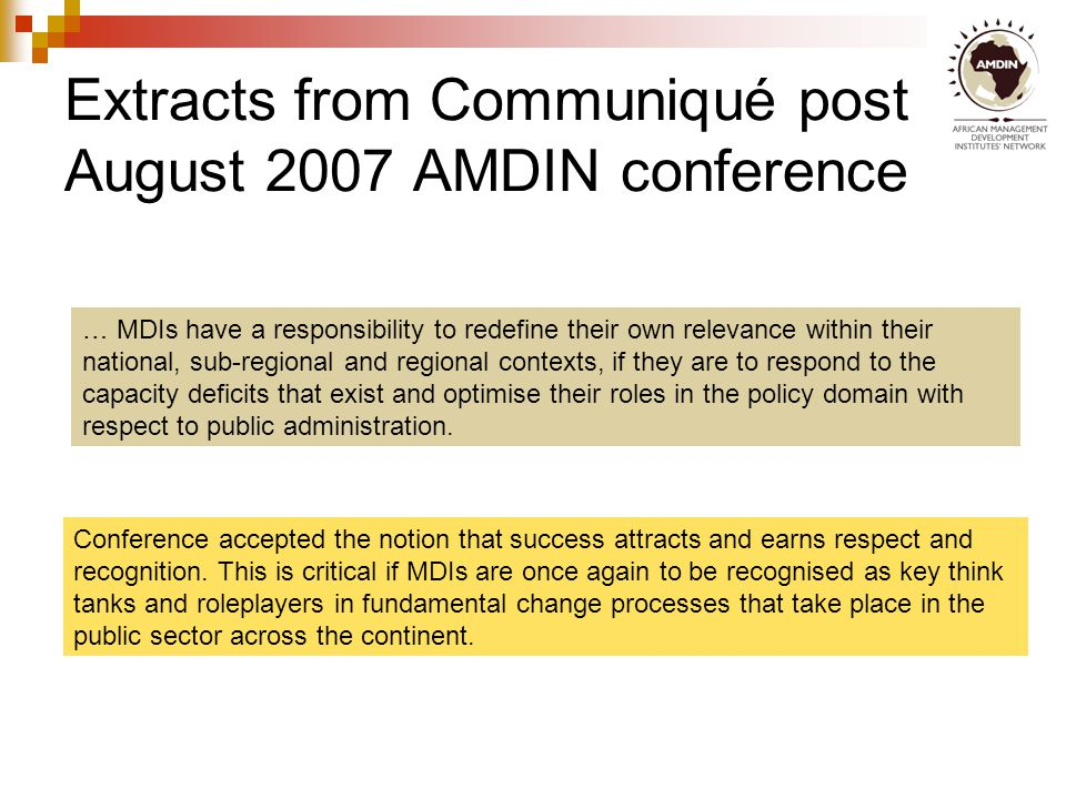 Extracts from Communiqué post August 2007 AMDIN conference … MDIs have a responsibility to redefine their own relevance within their national, sub-regional and regional contexts, if they are to respond to the capacity deficits that exist and optimise their roles in the policy domain with respect to public administration.
