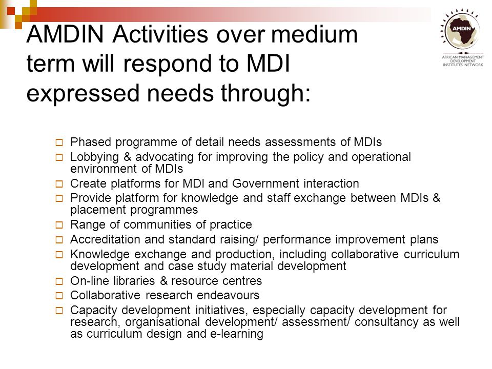 AMDIN Activities over medium term will respond to MDI expressed needs through:  Phased programme of detail needs assessments of MDIs  Lobbying & advocating for improving the policy and operational environment of MDIs  Create platforms for MDI and Government interaction  Provide platform for knowledge and staff exchange between MDIs & placement programmes  Range of communities of practice  Accreditation and standard raising/ performance improvement plans  Knowledge exchange and production, including collaborative curriculum development and case study material development  On-line libraries & resource centres  Collaborative research endeavours  Capacity development initiatives, especially capacity development for research, organisational development/ assessment/ consultancy as well as curriculum design and e-learning