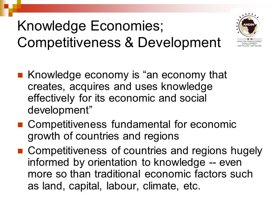 Knowledge and African Competitiveness Knowledge is the foundation of development The global knowledge revolution is leading into a post industrial society – massive opportunity for Africa which has largely missed out in the industrial era.