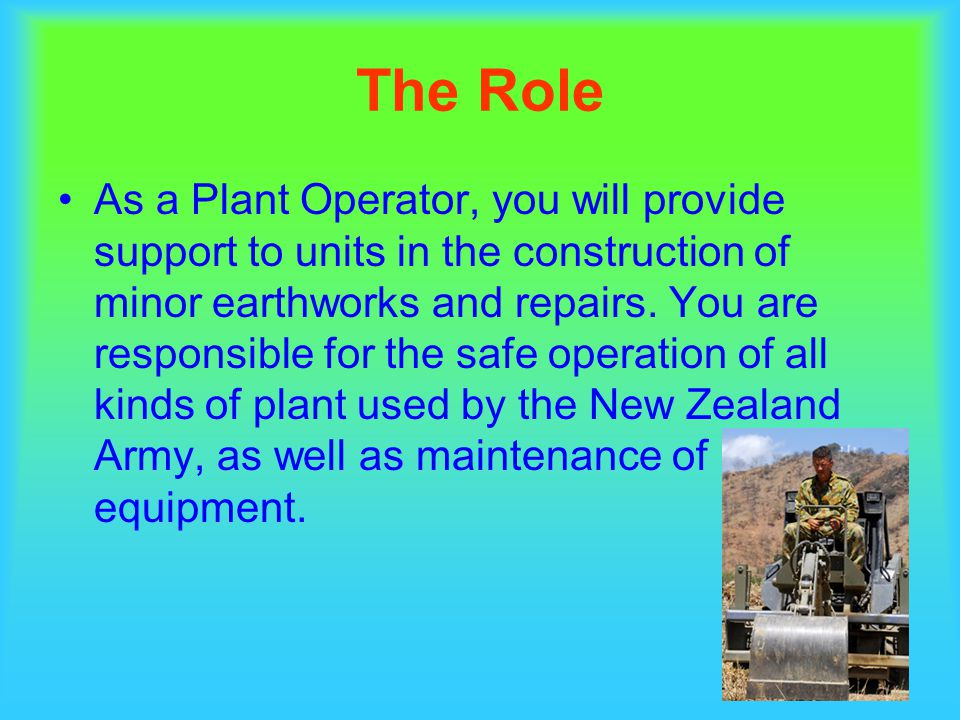 The Role As a Plant Operator, you will provide support to units in the construction of minor earthworks and repairs.