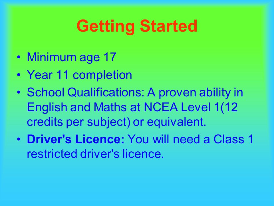 Getting Started Minimum age 17 Year 11 completion School Qualifications: A proven ability in English and Maths at NCEA Level 1(12 credits per subject) or equivalent.