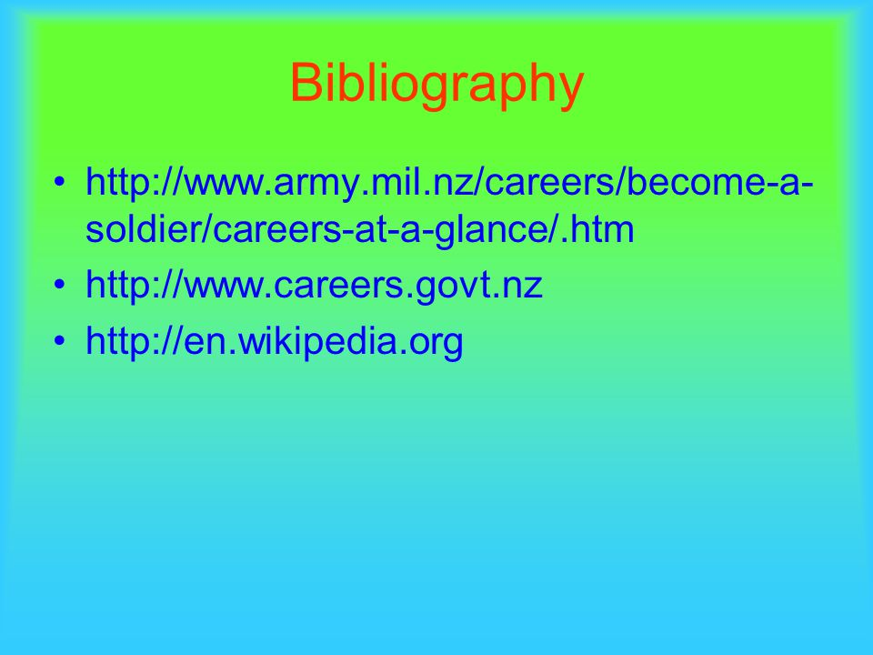 Bibliography http://www.army.mil.nz/careers/become-a- soldier/careers-at-a-glance/.htm http://www.careers.govt.nz http://en.wikipedia.org
