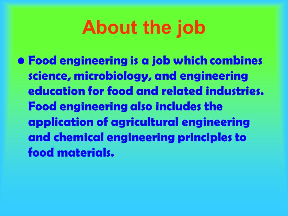 About the job Food engineering is a job which combines science, microbiology, and engineering education for food and related industries.
