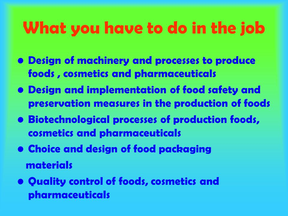 What you have to do in the job Design of machinery and processes to produce foods, cosmetics and pharmaceuticals Design and implementation of food safety and preservation measures in the production of foods Biotechnological processes of production foods, cosmetics and pharmaceuticals Choice and design of food packaging materials Quality control of foods, cosmetics and pharmaceuticals