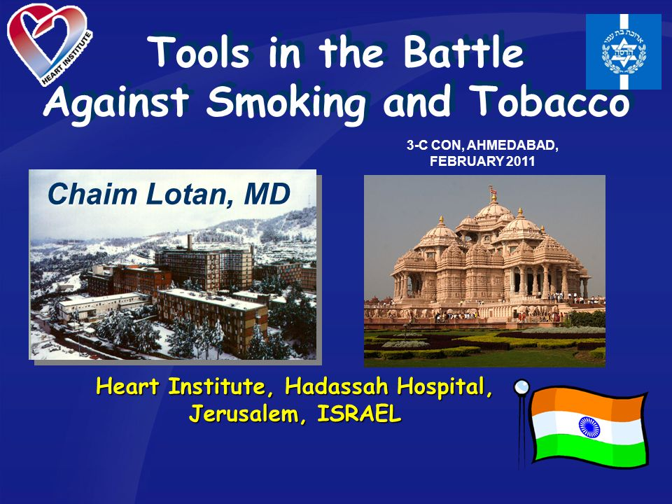 Tools in the Battle Against Smoking and Tobacco Heart Institute, Hadassah Hospital, Jerusalem, ISRAEL Chaim Lotan, MD 3-C CON, AHMEDABAD, FEBRUARY 2011