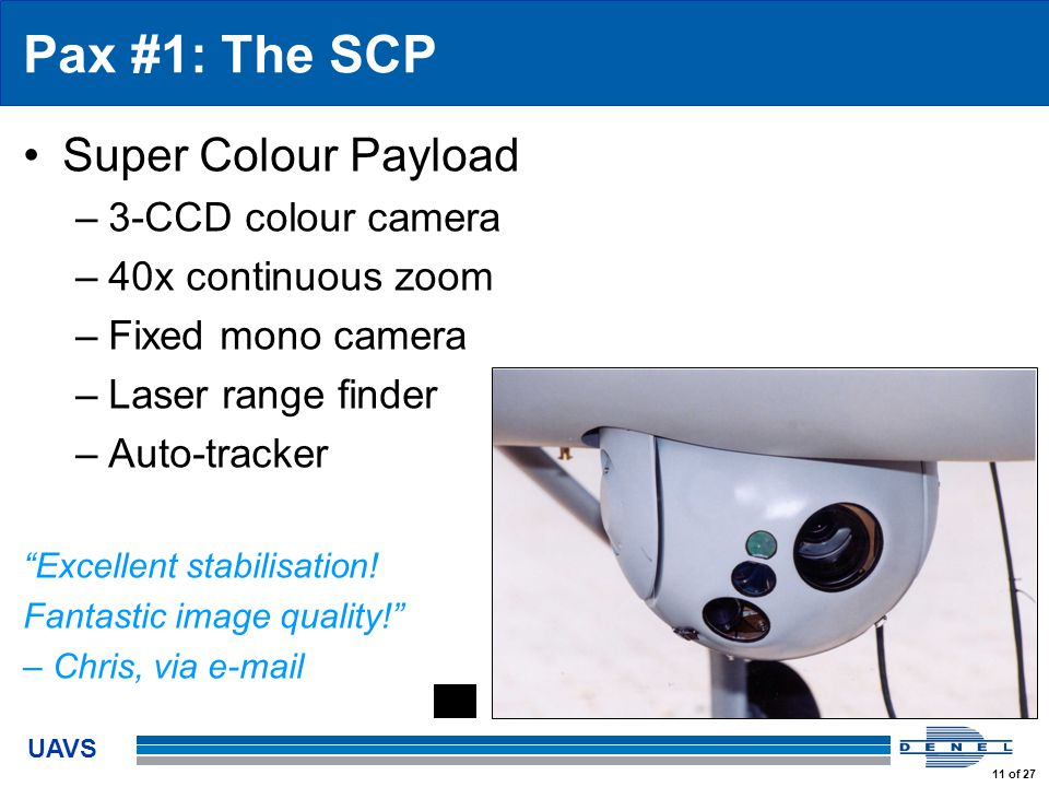 UAVS 11 of 27 Pax #1: The SCP Super Colour Payload –3-CCD colour camera –40x continuous zoom –Fixed mono camera –Laser range finder –Auto-tracker Excellent stabilisation.