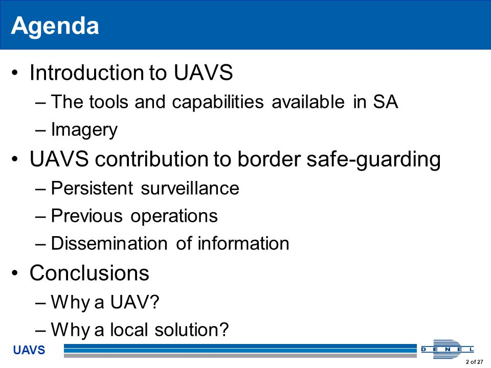 UAVS 2 of 27 Agenda Introduction to UAVS –The tools and capabilities available in SA –Imagery UAVS contribution to border safe-guarding –Persistent surveillance –Previous operations –Dissemination of information Conclusions –Why a UAV.