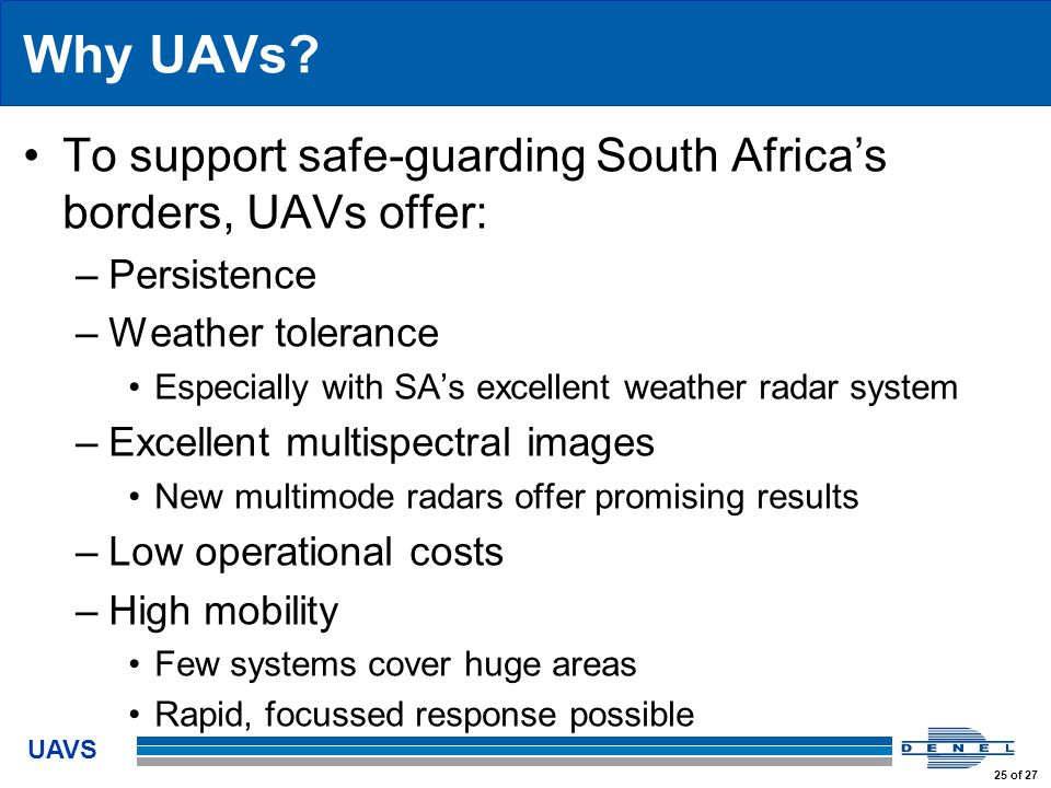 UAVS 25 of 27 Why UAVs? To support safe-guarding South Africa's borders, UAVs offer: –Persistence –Weather tolerance Especially with SA's excellent we