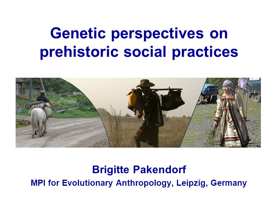 Genetic perspectives on prehistoric social practices Brigitte Pakendorf MPI for Evolutionary Anthropology, Leipzig, Germany
