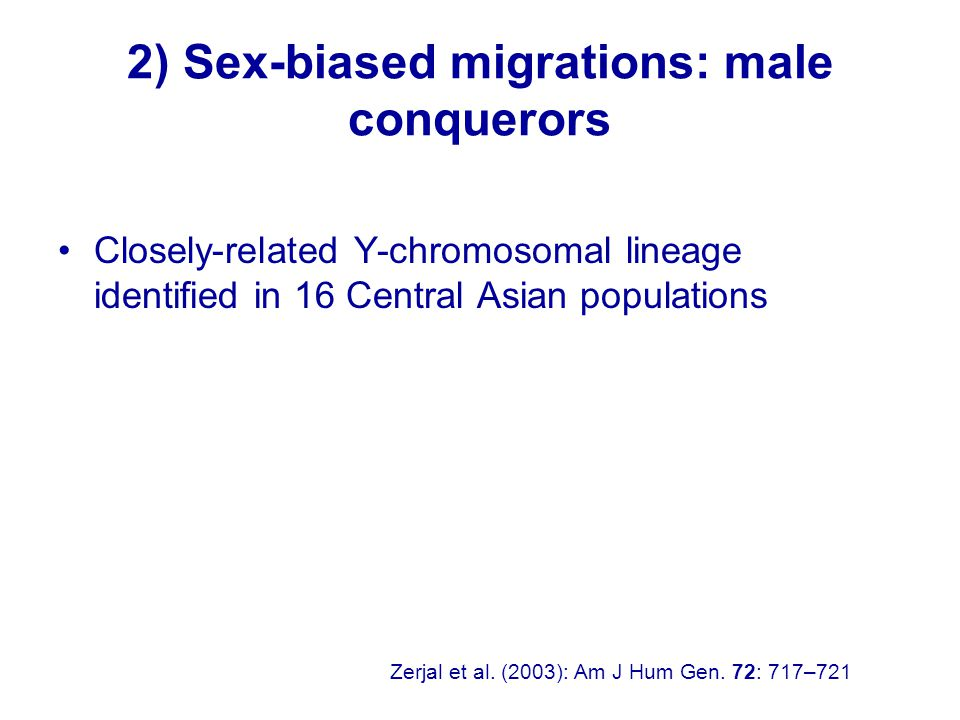 2) Sex-biased migrations: male conquerors Closely-related Y-chromosomal lineage identified in 16 Central Asian populations Zerjal et al.