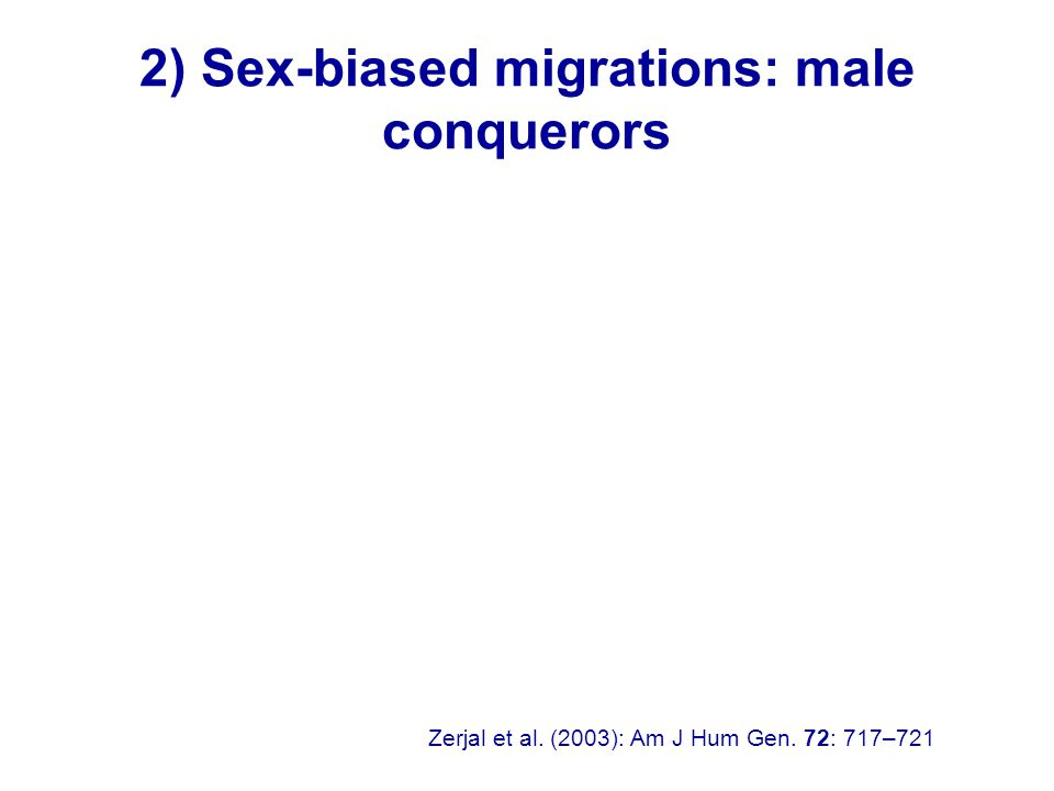 2) Sex-biased migrations: male conquerors Zerjal et al. (2003): Am J Hum Gen. 72: 717–721