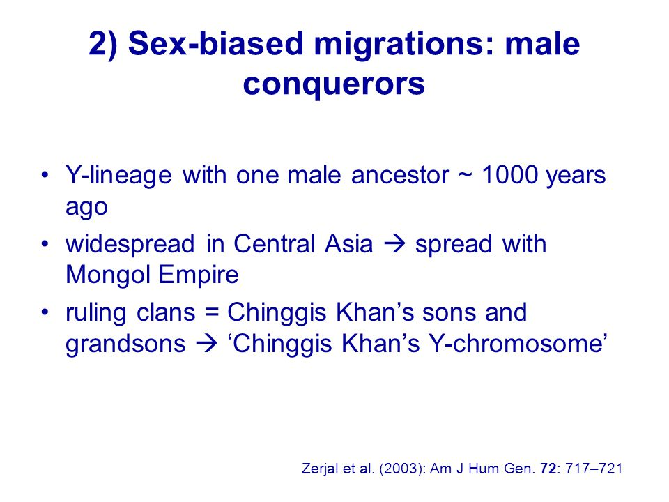 2) Sex-biased migrations: male conquerors Y-lineage with one male ancestor ~ 1000 years ago widespread in Central Asia  spread with Mongol Empire ruling clans = Chinggis Khan's sons and grandsons  'Chinggis Khan's Y-chromosome' Zerjal et al.