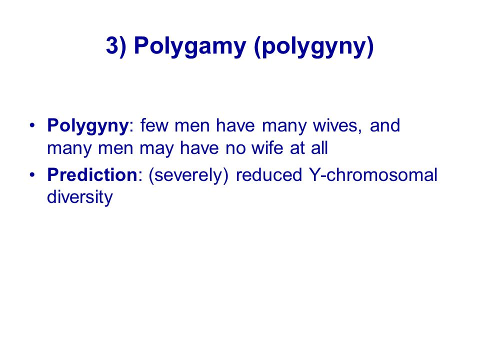 3) Polygamy (polygyny) Polygyny: few men have many wives, and many men may have no wife at all Prediction: (severely) reduced Y-chromosomal diversity