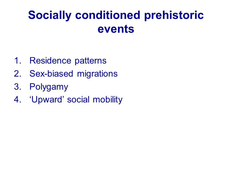 Socially conditioned prehistoric events 1.Residence patterns 2.Sex-biased migrations 3.Polygamy 4.'Upward' social mobility