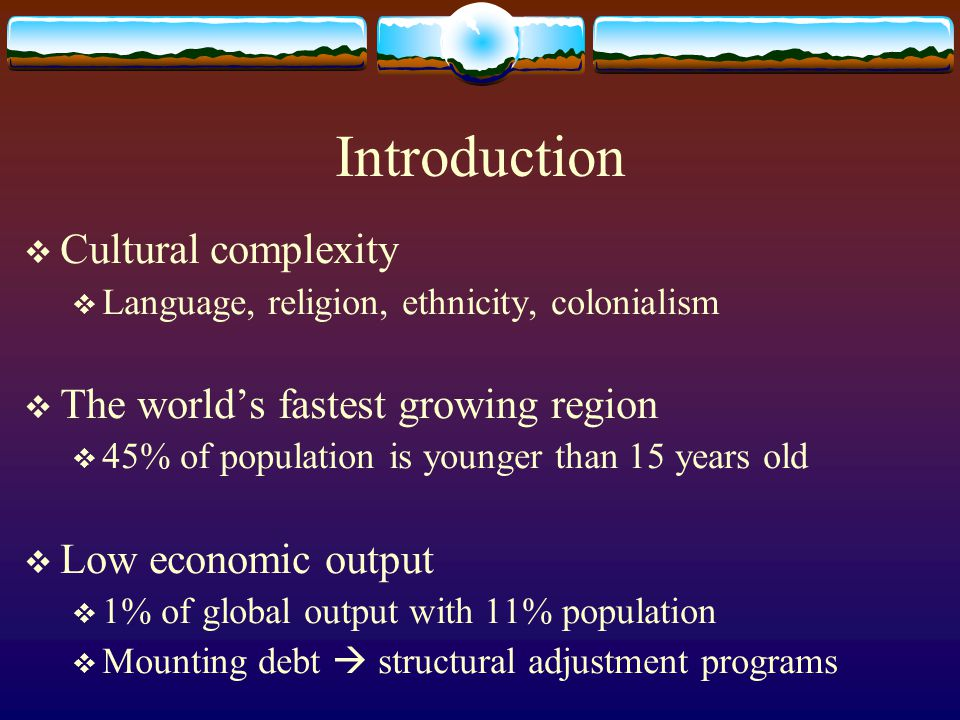 Introduction  Cultural complexity  Language, religion, ethnicity, colonialism  The world's fastest growing region  45% of population is younger th