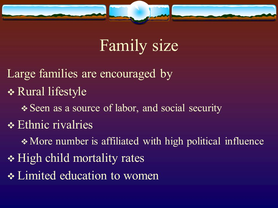 Family size Large families are encouraged by  Rural lifestyle  Seen as a source of labor, and social security  Ethnic rivalries  More number is af